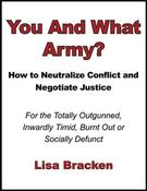<strong>Cover Image of You And What Army? How to Neutralize Conflict and Negotiate Justice for the Totally Outgunned, Inwardly Timid, Burnt Out or Socially Defunct</strong>