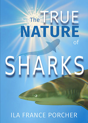Ila France Porcher, Author And Shark Ethologist, Announces Release Of a New Book: 'The True Nature Of Sharks'
