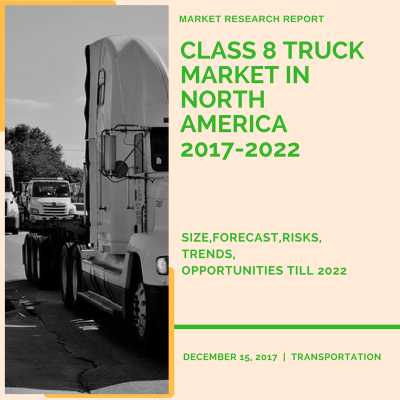 A Market Research Report on Class 8 Truck Market in North America – Size, Forecast, Risks, Opportunities Till 2022