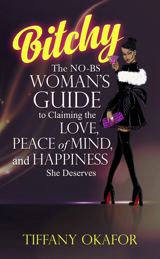 "Tiffany Okafor Release Her New Book ""Bitchy: The NO-BS WOMAN's GUIDE to Claiming the LOVE, PEACE of MIND, and HAPPINESS She Deserves"""