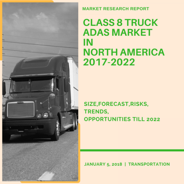 Class 8 Truck ADAS Market in North America 2017-2022 – Size, Forecast, Risks, Opportunities Till 2022