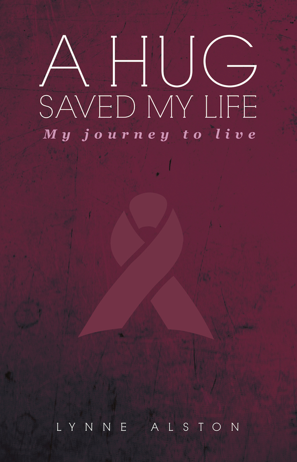 "Lynne Alston Releases Her New Book, ""A Hug Saved My Life™: My Journey to Live"""