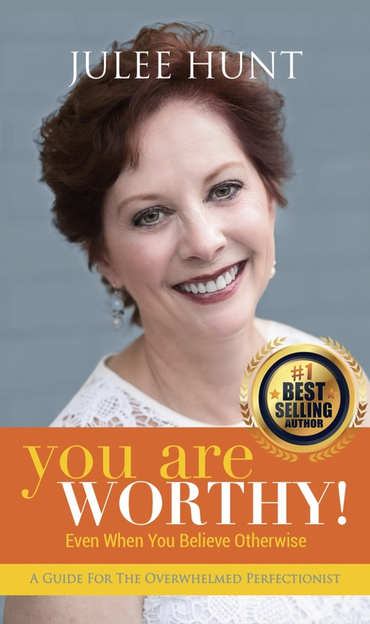 "Julee Hunt Releases Her New Book, ""YOU ARE WORTHY: Even When You Believe Otherwise: A Guide For the Overwhelmed Perfectionist"""