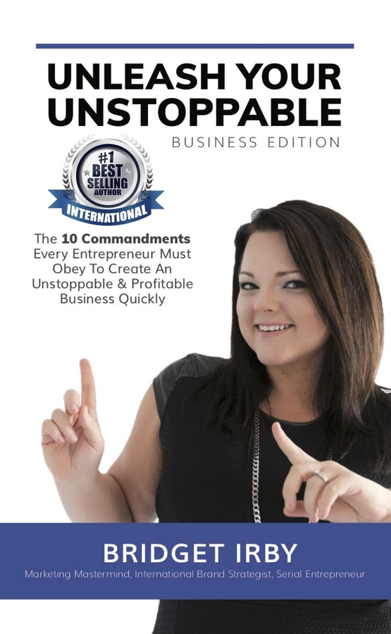 "Bridget Irby Releases Her New Book, ""Unleash The Unstoppable – Business Edition: The 10 Commandments For Entrepreneurs"""