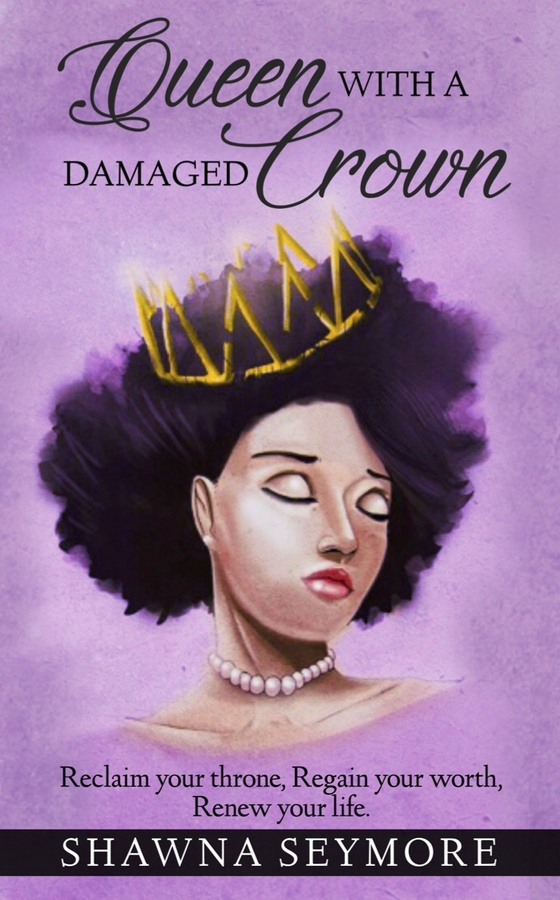 "Shawna Seymore Releases Her New Book, ""Queen With A Damaged Crown: Reclaim your throne, Regain your worth, Renew your life"""