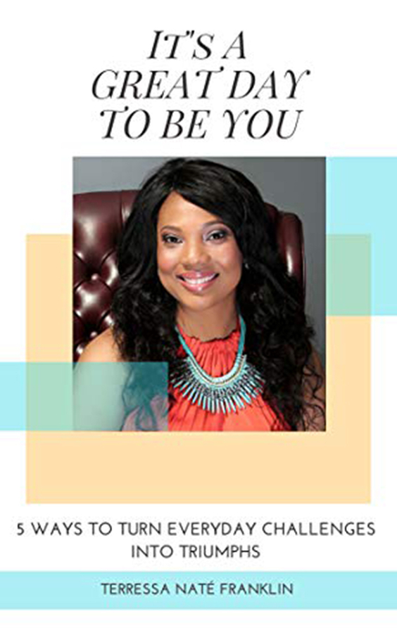 "Terressa N Franklin Releases Her New Book, ""It's A Great Day To Be You: 5 Ways To Turn Everyday Challenges Into Triumphs"""