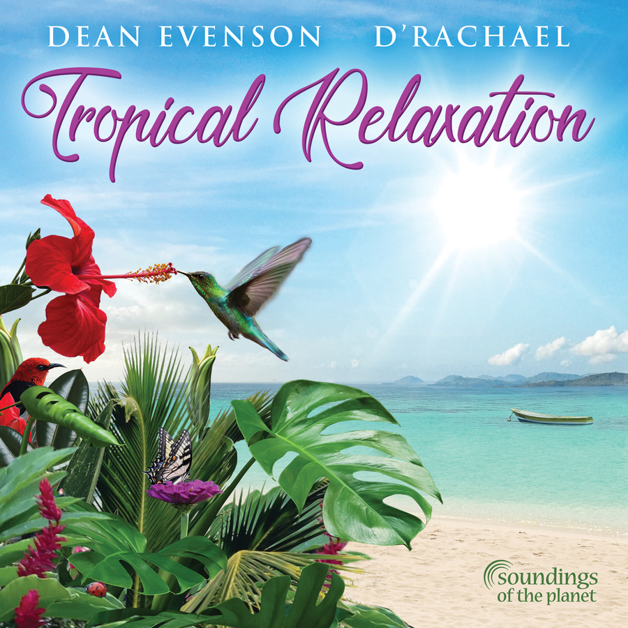 Tropical Relaxation, NEW ALBUM RELEASE by Renowned Flautist and Sound Healing Pioneer Dean Evenson & International Harpist d'Rachael, Now Available Worldwide