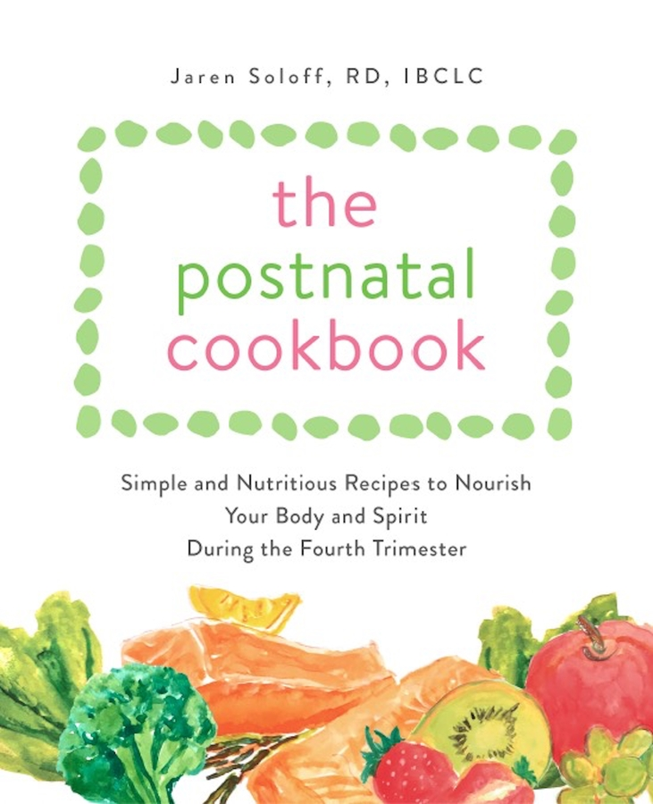 The Postnatal Cookbook by Jaren Soloff Offers Simple and Nutritious Recipes to Nourish Your Body and Spirit During the Fourth Trimester