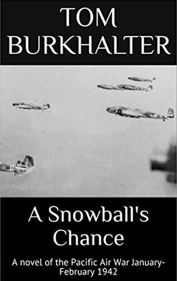 WWII Planes, Everyday Heroes and The Pacific Air War Featured In Gripping WWII Novel, A Snowball's Chance, By Author Tom Burkhalter