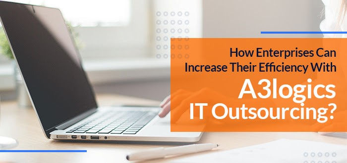 How Enterprises Can Increase Their Efficiency With A3logics IT Outsourcing?